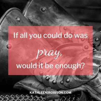 Medieval armor. If all you could do was pray, would it be enough? (Prayer is enough!) Kathleen J. Robison, author